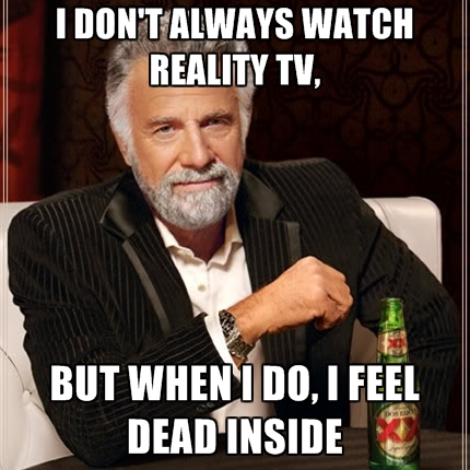 i dont always watch reality tv but when i do i feel dead inside top fads among youth these days kmitra